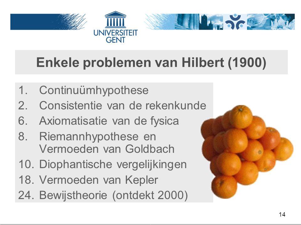14 Enkele problemen van Hilbert (1900) 1.Continuümhypothese 2.Consistentie van de rekenkunde 6.Axiomatisatie van de fysica 8.Riemannhypothese en Vermo