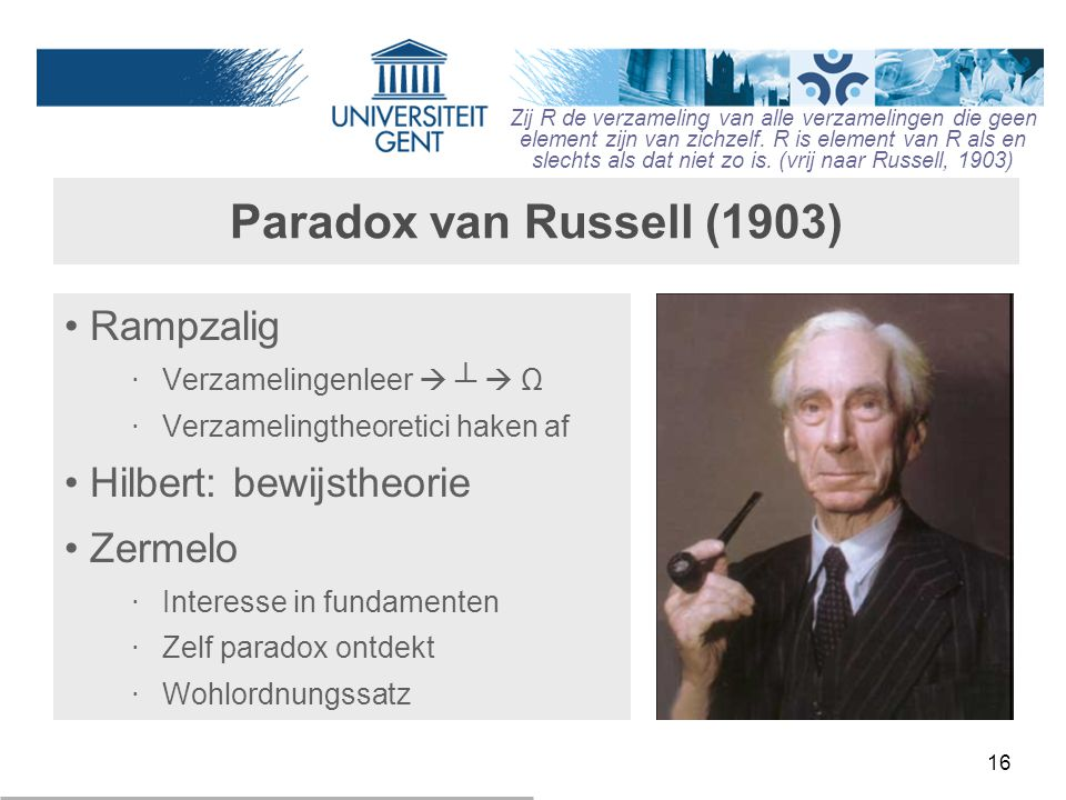 16 Paradox van Russell (1903) Rampzalig ‧ Verzamelingenleer  ┴  Ω ‧ Verzamelingtheoretici haken af Hilbert: bewijstheorie Zermelo ‧ Interesse in fun