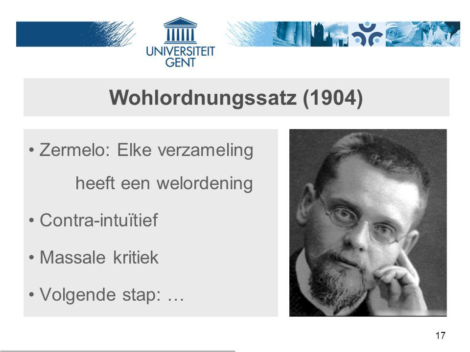 17 Wohlordnungssatz (1904) Zermelo: Elke verzameling heeft een welordening Contra-intuïtief Massale kritiek Volgende stap: …