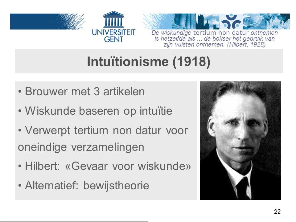 22 Intuïtionisme (1918) Brouwer met 3 artikelen Wiskunde baseren op intuïtie Verwerpt tertium non datur voor oneindige verzamelingen Hilbert: «Gevaar