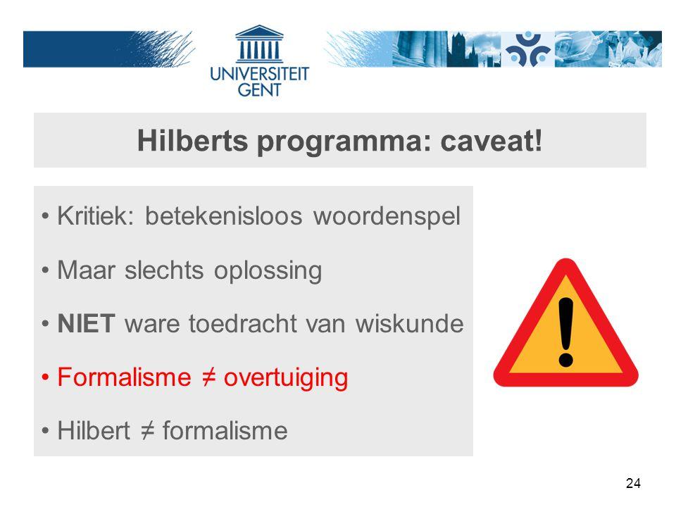 24 Hilberts programma: caveat! Kritiek: betekenisloos woordenspel Maar slechts oplossing NIET ware toedracht van wiskunde Formalisme ≠ overtuiging Hil