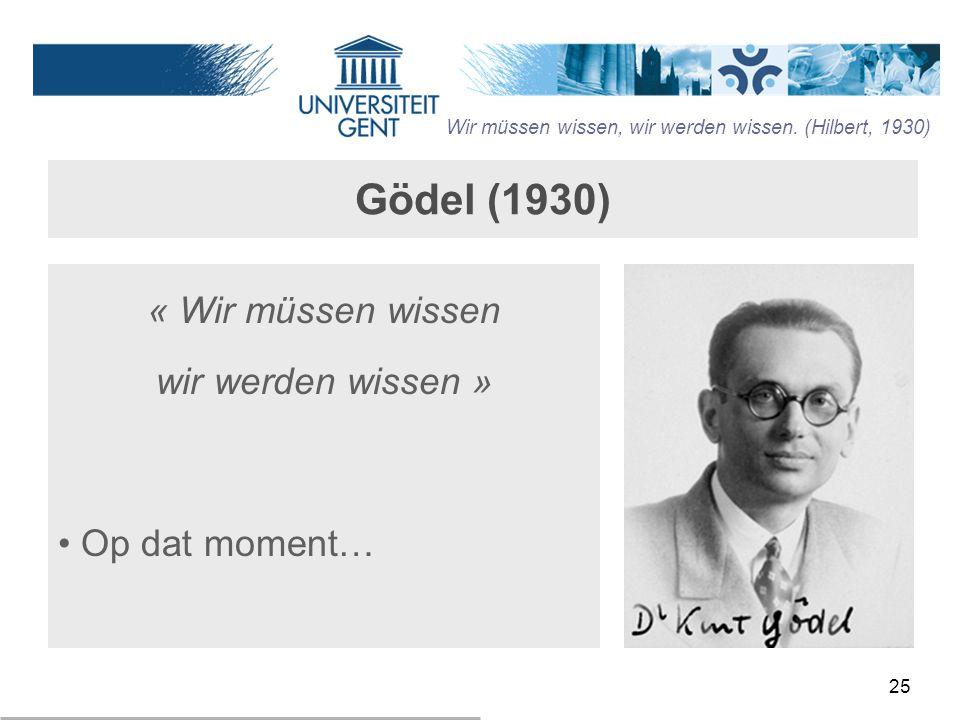 25 Gödel (1930) « Wir müssen wissen wir werden wissen » Op dat moment… Wir müssen wissen, wir werden wissen. (Hilbert, 1930)