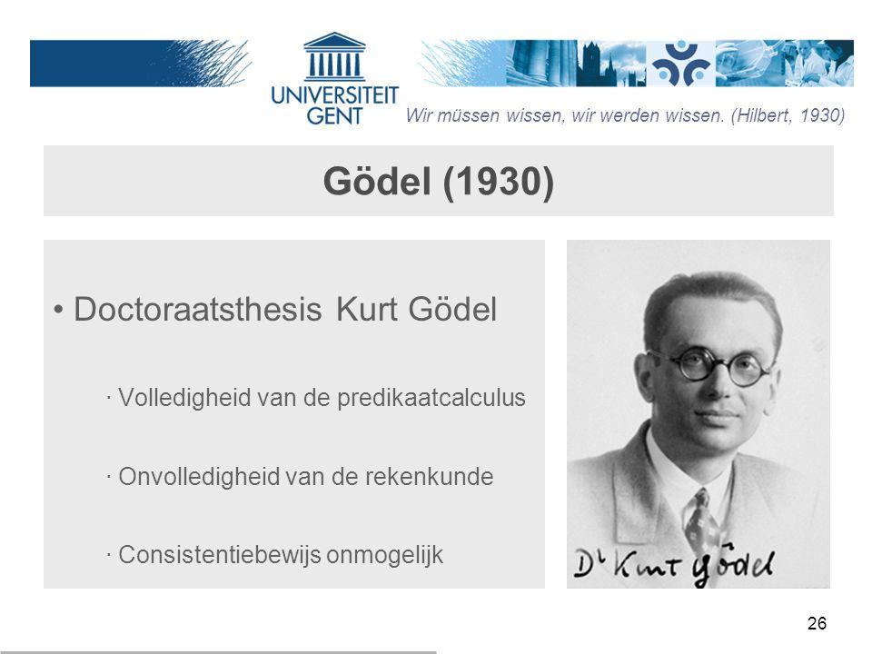 26 Gödel (1930) Doctoraatsthesis Kurt Gödel ‧ Volledigheid van de predikaatcalculus ‧ Onvolledigheid van de rekenkunde ‧ Consistentiebewijs onmogelijk