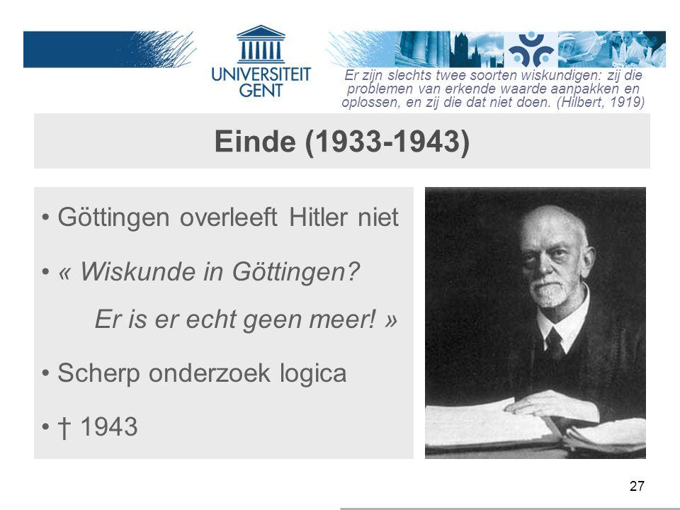 27 Einde (1933-1943) Göttingen overleeft Hitler niet « Wiskunde in Göttingen? Er is er echt geen meer! » Scherp onderzoek logica † 1943 Er zijn slecht
