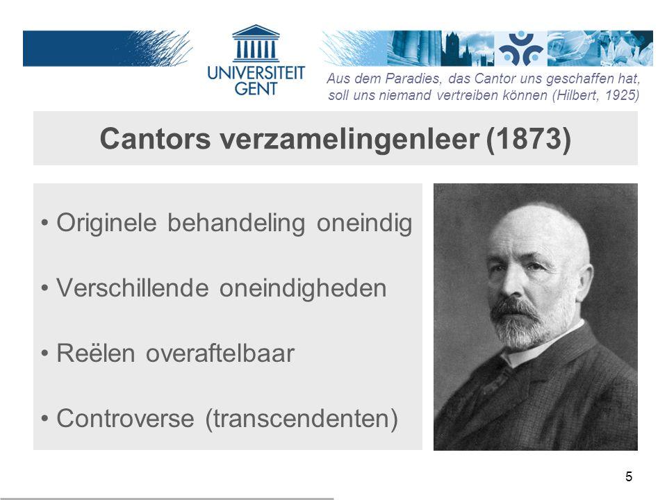 5 Cantors verzamelingenleer (1873) Originele behandeling oneindig Verschillende oneindigheden Reëlen overaftelbaar Controverse (transcendenten) Aus de