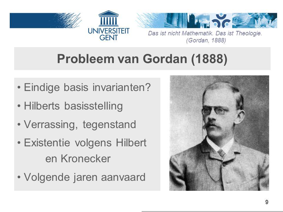 9 Probleem van Gordan (1888) Eindige basis invarianten? Hilberts basisstelling Verrassing, tegenstand Existentie volgens Hilbert en Kronecker Volgende