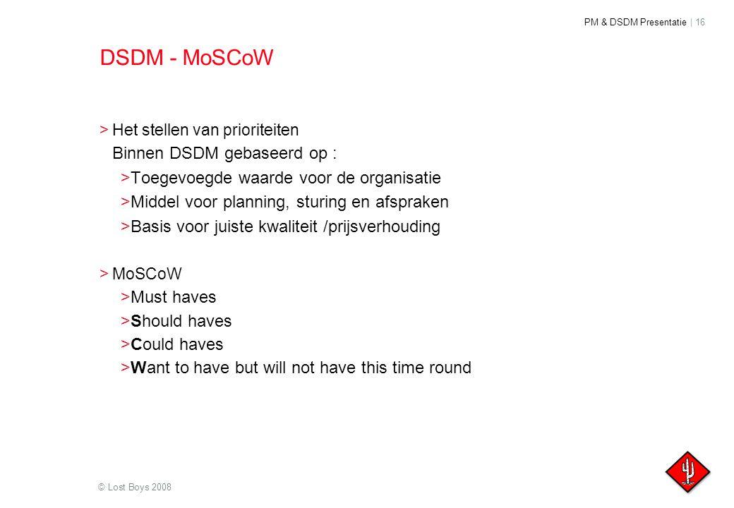 PM & DSDM Presentatie | 16 © Lost Boys 2008 DSDM - MoSCoW >Het stellen van prioriteiten Binnen DSDM gebaseerd op : >Toegevoegde waarde voor de organis