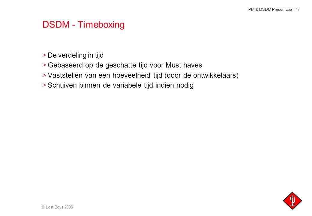 PM & DSDM Presentatie | 17 © Lost Boys 2008 DSDM - Timeboxing >De verdeling in tijd >Gebaseerd op de geschatte tijd voor Must haves >Vaststellen van e