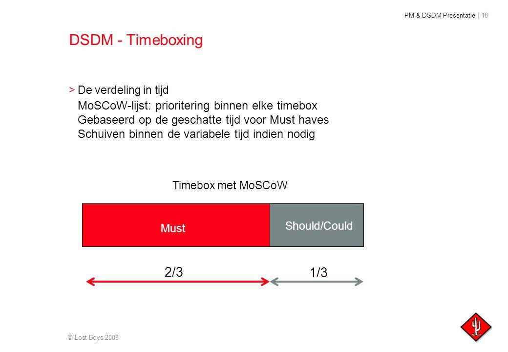 PM & DSDM Presentatie | 18 © Lost Boys 2008 DSDM - Timeboxing >De verdeling in tijd MoSCoW-lijst: prioritering binnen elke timebox Gebaseerd op de ges