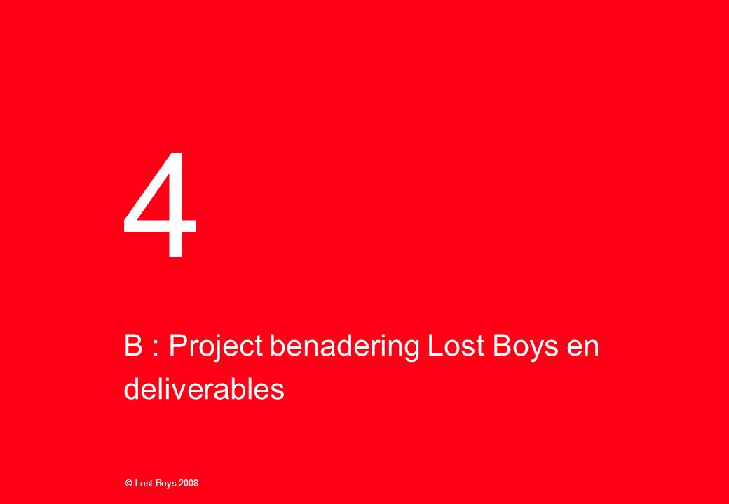 © Lost Boys 2008 B : Project benadering Lost Boys en deliverables 4