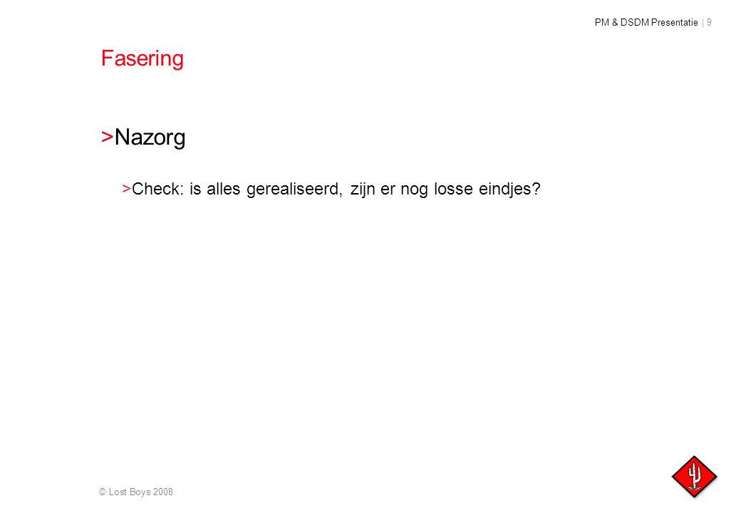 PM & DSDM Presentatie | 9 © Lost Boys 2008 Fasering >Nazorg >Check: is alles gerealiseerd, zijn er nog losse eindjes?