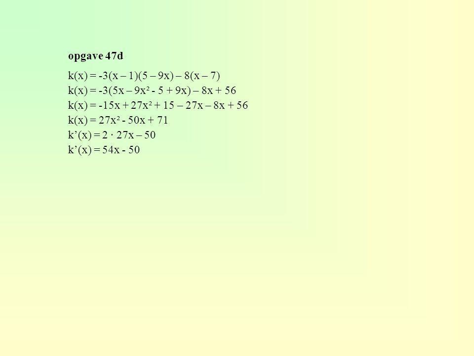 opgave 47d k(x) = -3(x – 1)(5 – 9x) – 8(x – 7) k(x) = -3(5x – 9x² - 5 + 9x) – 8x + 56 k(x) = -15x + 27x² + 15 – 27x – 8x + 56 k(x) = 27x² - 50x + 71 k'(x) = 2 · 27x – 50 k'(x) = 54x - 50