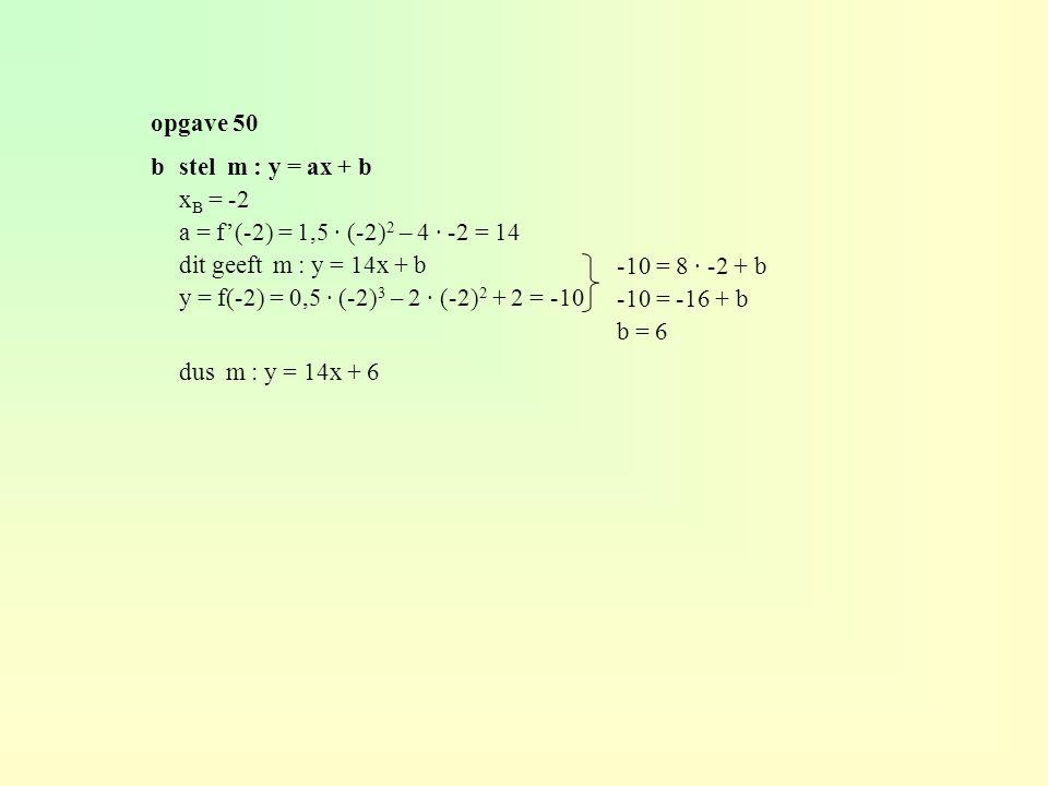opgave 50 bstel m : y = ax + b x B = -2 a = f'(-2) = 1,5 · (-2) 2 – 4 · -2 = 14 dit geeft m : y = 14x + b y = f(-2) = 0,5 · (-2) 3 – 2 · (-2) 2 + 2 = -10 dus m : y = 14x + 6 -10 = 8 · -2 + b -10 = -16 + b b = 6