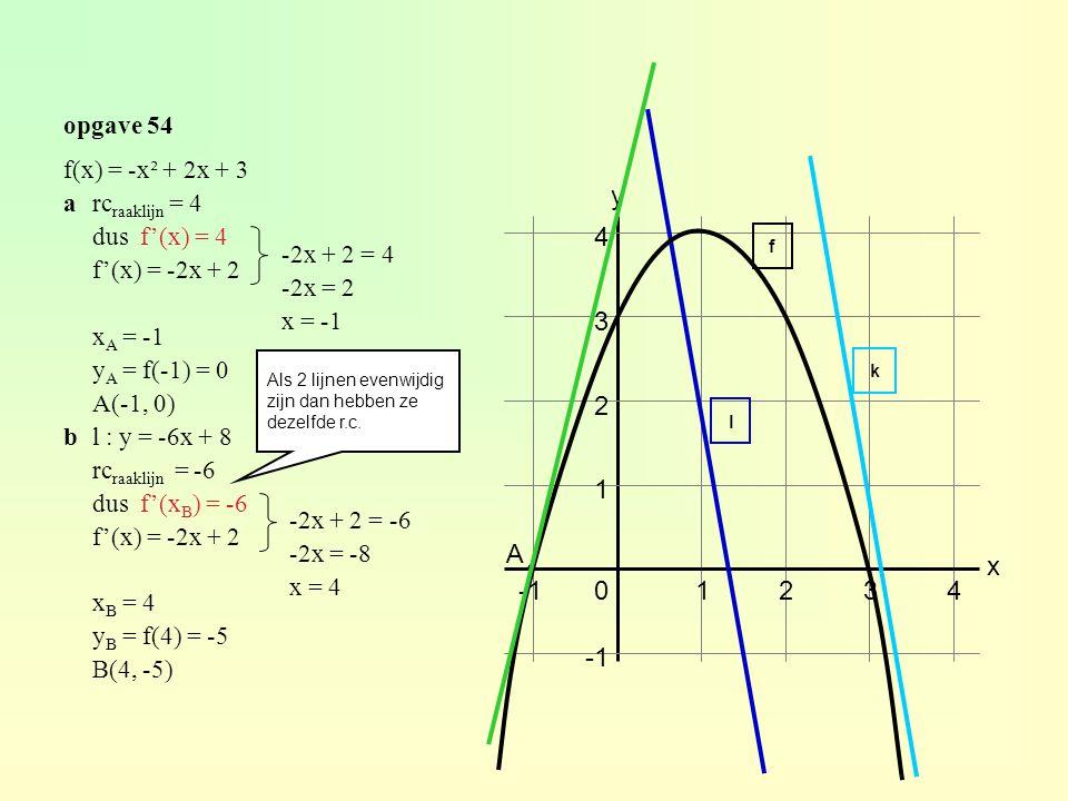 opgave 54 01234 1 2 3 4 y x f(x) = -x² + 2x + 3 arc raaklijn = 4 dus f'(x) = 4 f'(x) = -2x + 2 x A = -1 y A = f(-1) = 0 A(-1, 0) bl : y = -6x + 8 rc raaklijn = -6 dus f'(x B ) = -6 f'(x) = -2x + 2 x B = 4 y B = f(4) = -5 B(4, -5) -2x + 2 = 4 -2x = 2 x = -1 A ● f l -2x + 2 = -6 -2x = -8 x = 4 Als 2 lijnen evenwijdig zijn dan hebben ze dezelfde r.c.