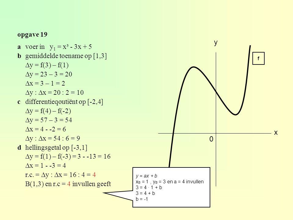 opgave 19 x y 0 f avoer in y 1 = x³ - 3x + 5 bgemiddelde toename op [1,3] ∆y = f(3) – f(1) ∆y = 23 – 3 = 20 ∆x = 3 – 1 = 2 ∆y : ∆x = 20 : 2 = 10 cdifferentieqoutiënt op [-2,4] ∆y = f(4) – f(-2) ∆y = 57 – 3 = 54 ∆x = 4 - -2 = 6 ∆y : ∆x = 54 : 6 = 9 dhellingsgetal op [-3,1] ∆y = f(1) – f(-3) = 3 - -13 = 16 ∆x = 1 - -3 = 4 r.c.
