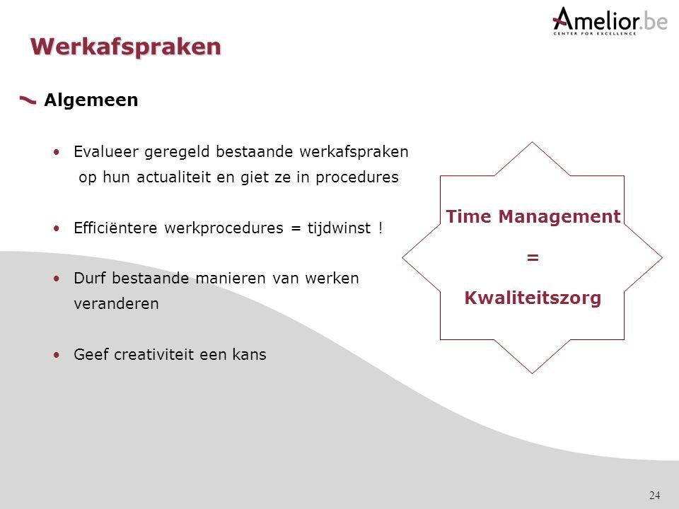 24 Algemeen Evalueer geregeld bestaande werkafspraken op hun actualiteit en giet ze in procedures Efficiëntere werkprocedures = tijdwinst ! Durf besta