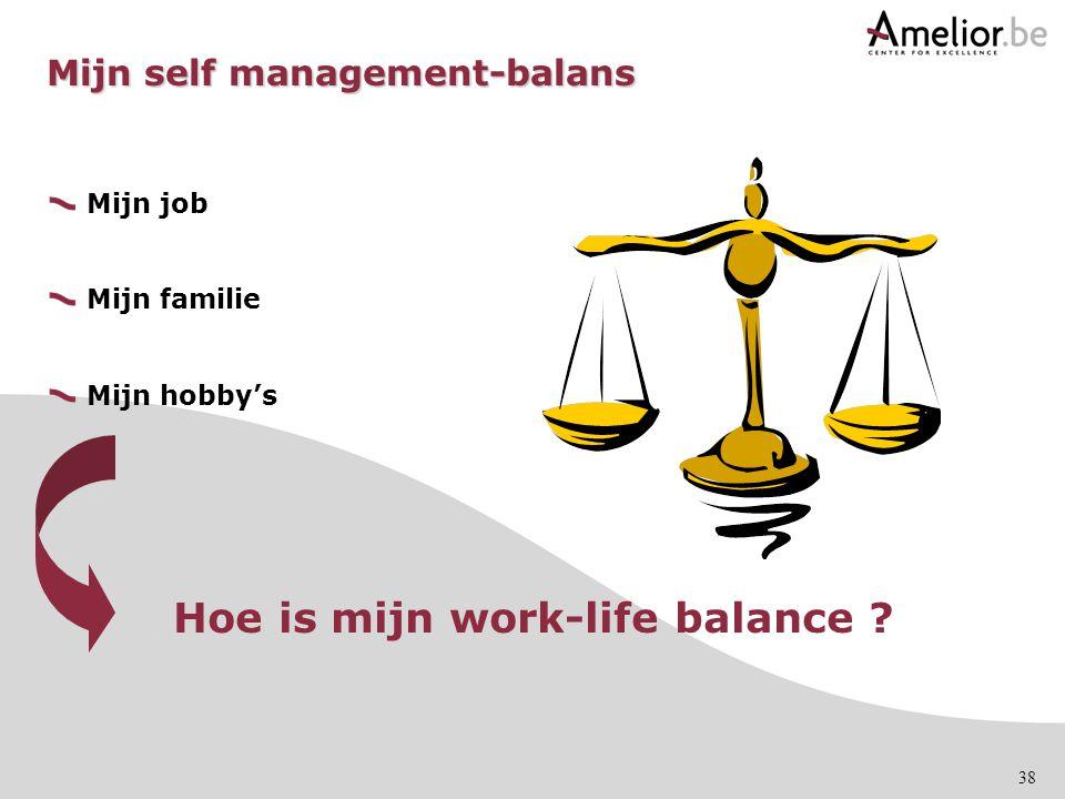 38 Mijn self management-balans Mijn job Mijn familie Mijn hobby's Hoe is mijn work-life balance ?
