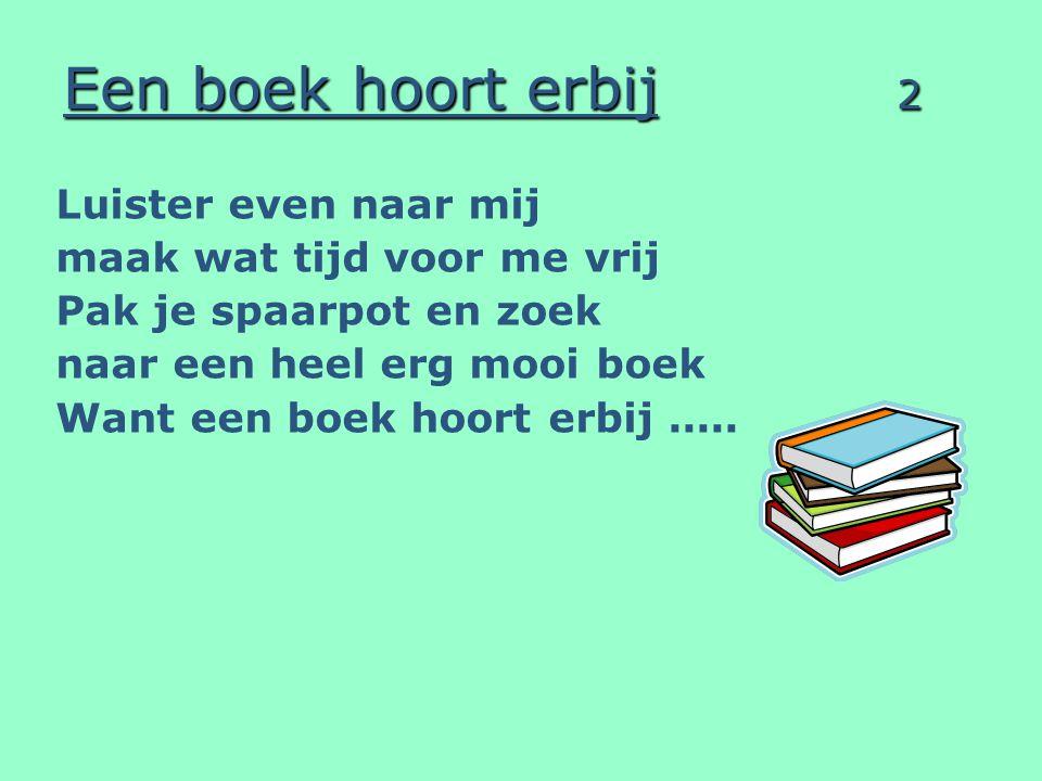 Een boek hoort erbij 2 Luister even naar mij maak wat tijd voor me vrij Pak je spaarpot en zoek naar een heel erg mooi boek Want een boek hoort erbij.....