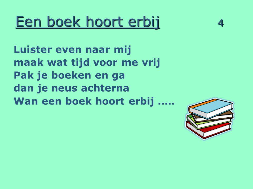 Een boek hoort erbij 4 Luister even naar mij maak wat tijd voor me vrij Pak je boeken en ga dan je neus achterna Wan een boek hoort erbij.....