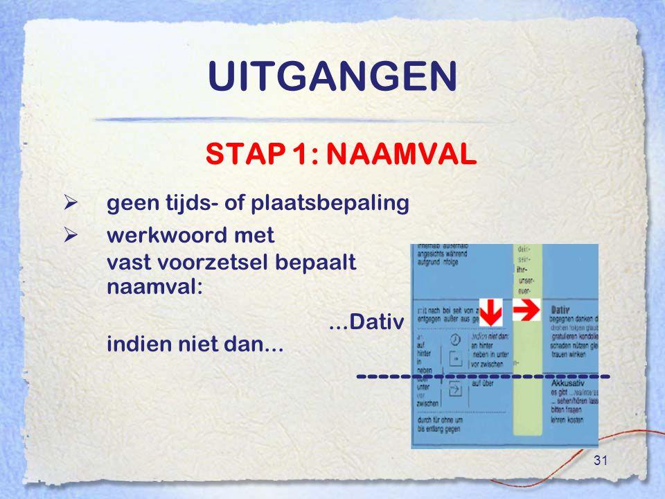 31 UITGANGEN STAP 1: NAAMVAL  geen tijds- of plaatsbepaling  werkwoord met vast voorzetsel bepaalt naamval:...Dativ indien niet dan...