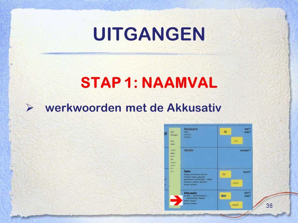 36 UITGANGEN STAP 1: NAAMVAL  werkwoorden met de Akkusativ