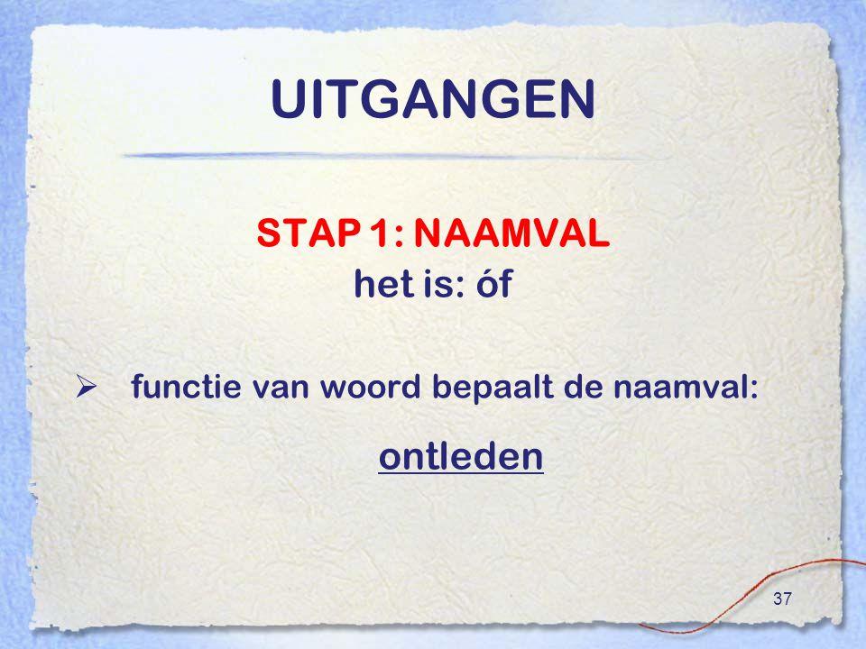 37 UITGANGEN STAP 1: NAAMVAL het is: óf  functie van woord bepaalt de naamval: ontleden