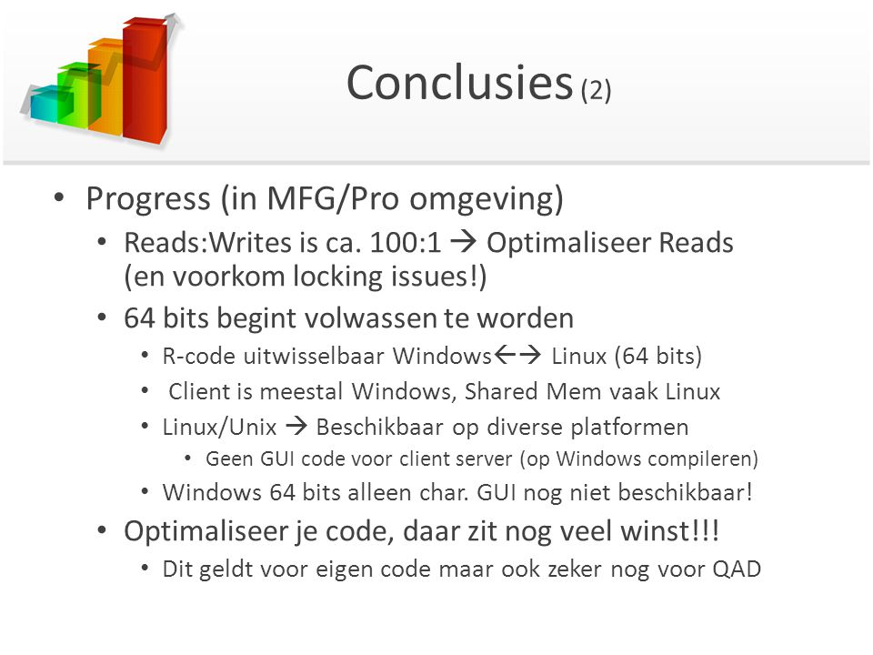 Conclusies (2) Progress (in MFG/Pro omgeving) Reads:Writes is ca. 100:1  Optimaliseer Reads (en voorkom locking issues!) 64 bits begint volwassen te