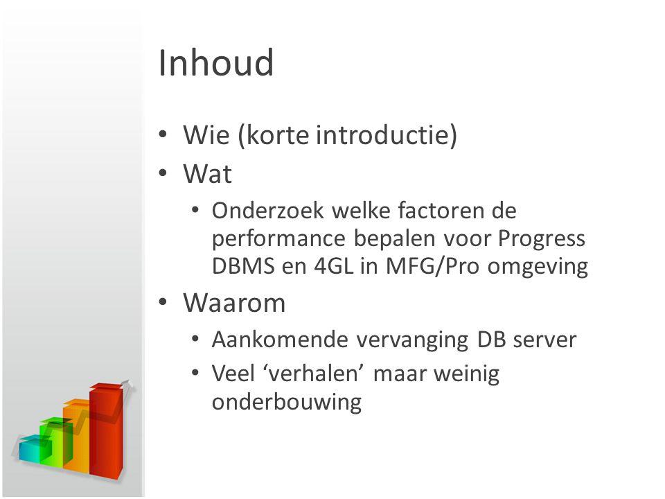 Inhoud Wie (korte introductie) Wat Onderzoek welke factoren de performance bepalen voor Progress DBMS en 4GL in MFG/Pro omgeving Waarom Aankomende vervanging DB server Veel 'verhalen' maar weinig onderbouwing
