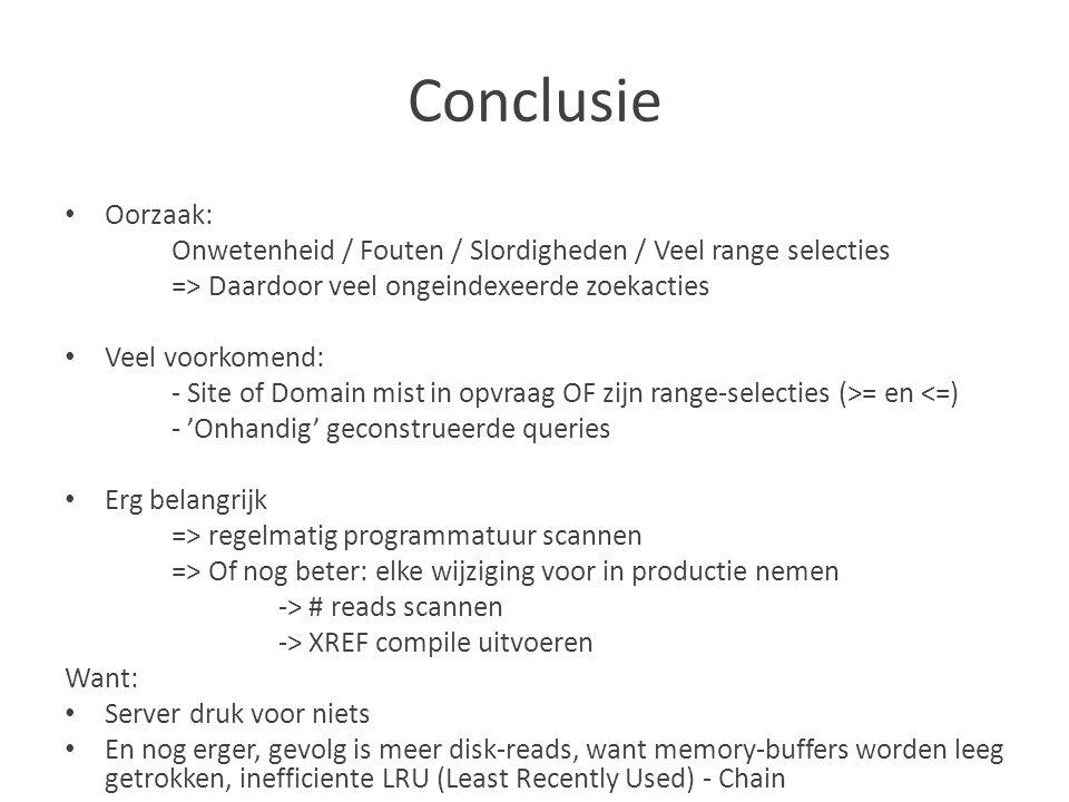 Conclusie Oorzaak: Onwetenheid / Fouten / Slordigheden / Veel range selecties => Daardoor veel ongeindexeerde zoekacties Veel voorkomend: - Site of Domain mist in opvraag OF zijn range-selecties (>= en <=) - 'Onhandig' geconstrueerde queries Erg belangrijk => regelmatig programmatuur scannen => Of nog beter: elke wijziging voor in productie nemen -> # reads scannen -> XREF compile uitvoeren Want: Server druk voor niets En nog erger, gevolg is meer disk-reads, want memory-buffers worden leeg getrokken, inefficiente LRU (Least Recently Used) - Chain