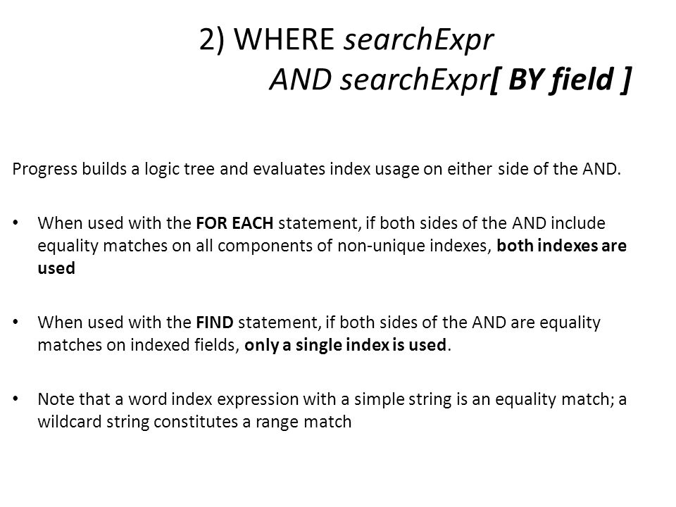 2) WHERE searchExpr AND searchExpr[ BY field ] Progress builds a logic tree and evaluates index usage on either side of the AND. When used with the FO