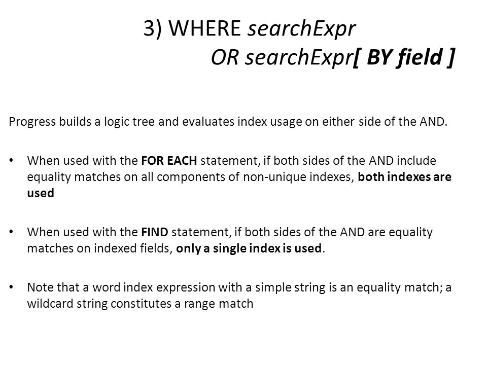 3) WHERE searchExpr OR searchExpr[ BY field ] Progress builds a logic tree and evaluates index usage on either side of the AND. When used with the FOR