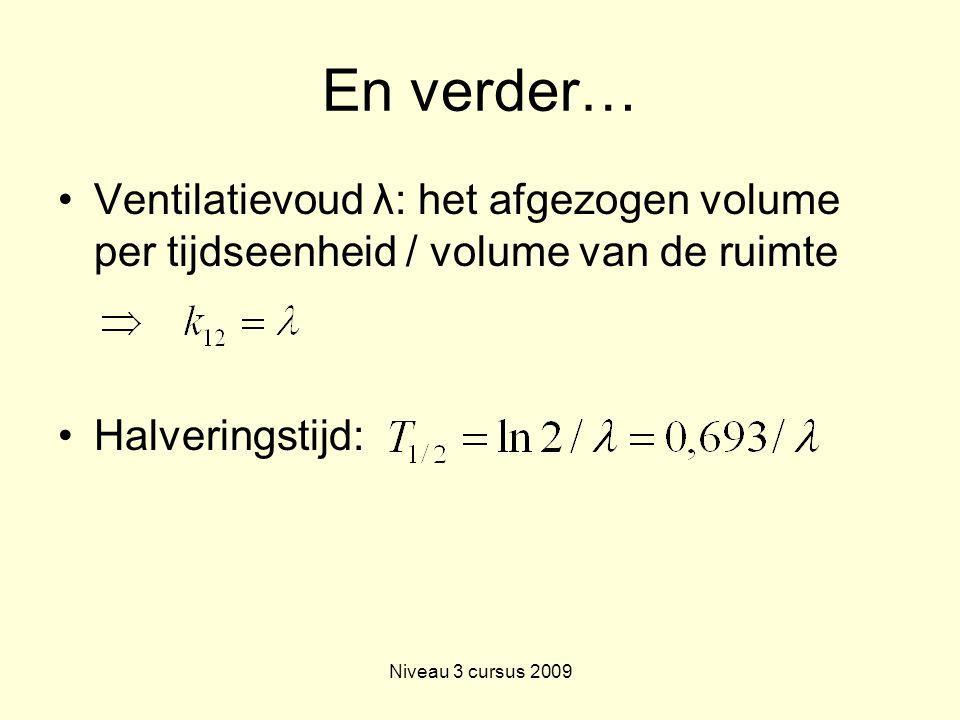 Niveau 3 cursus 2009 En verder… Ventilatievoud λ: het afgezogen volume per tijdseenheid / volume van de ruimte Halveringstijd:
