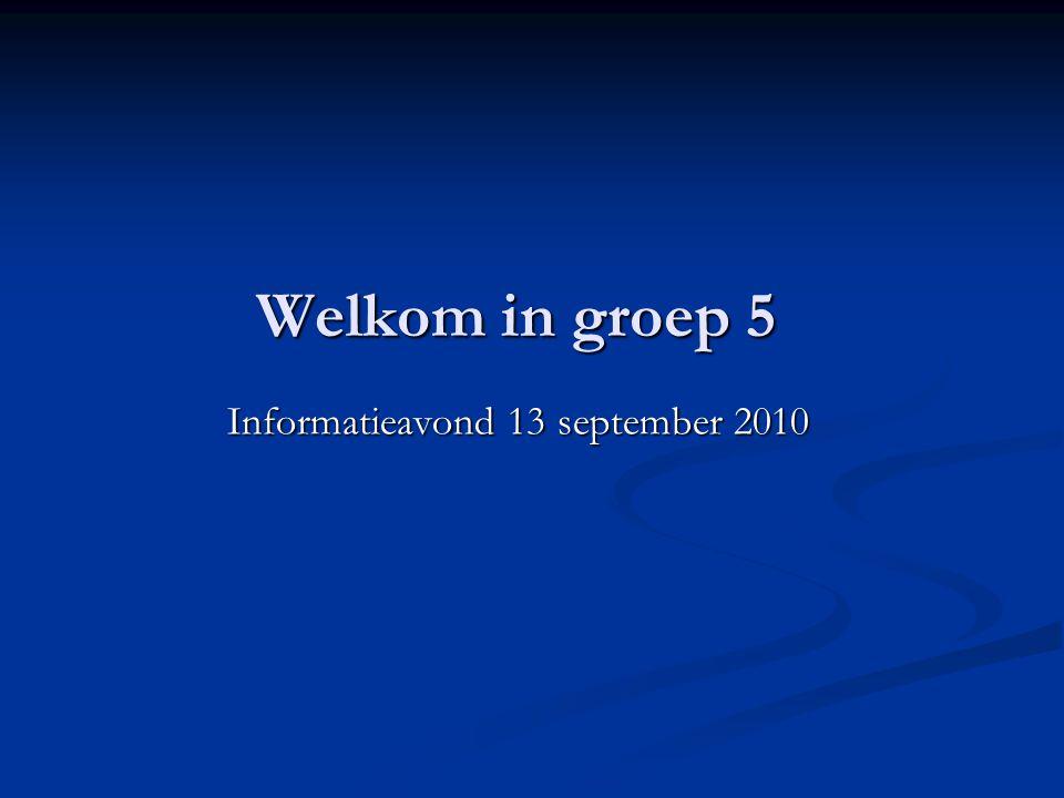 Welkom in groep 5 Informatieavond 13 september 2010 Informatieavond 13 september 2010