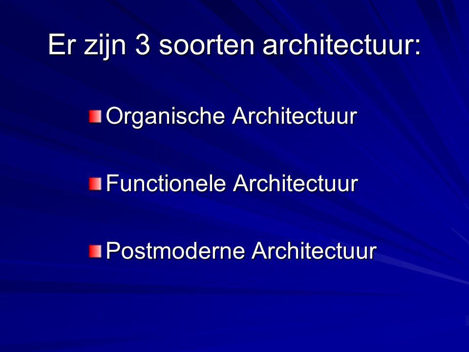 Er zijn 3 soorten architectuur: Organische Architectuur Functionele Architectuur Postmoderne Architectuur
