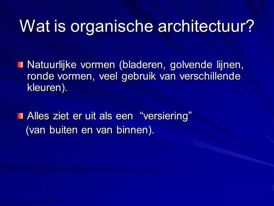 Wat is organische architectuur? Natuurlijke vormen (bladeren, golvende lijnen, ronde vormen, veel gebruik van verschillende kleuren). Alles ziet er ui