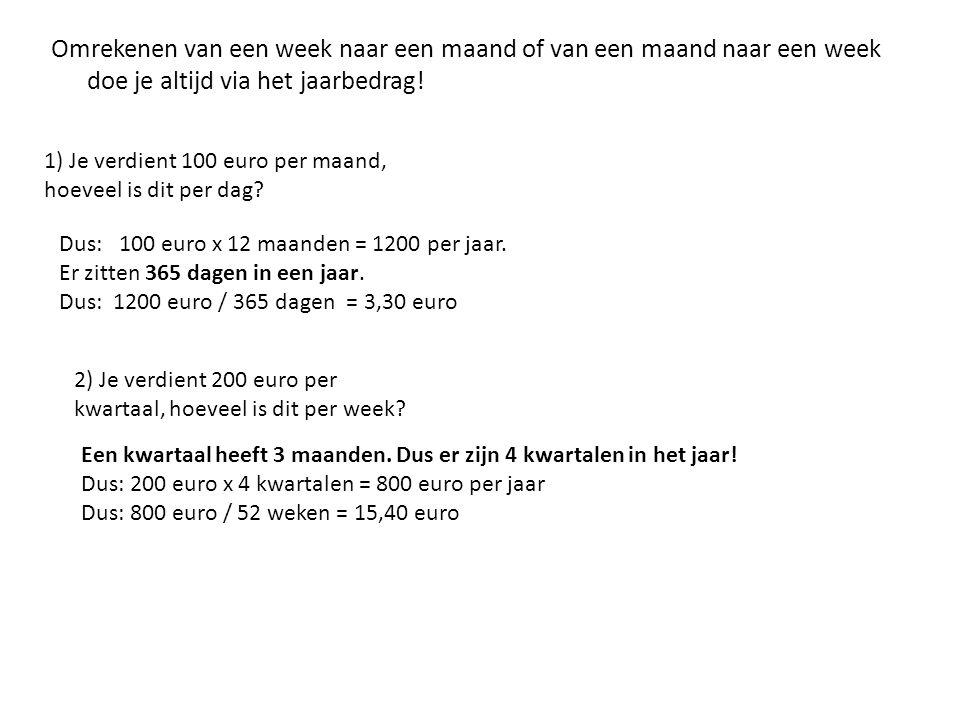 1) Je verdient 100 euro per maand, hoeveel is dit per dag? Omrekenen van een week naar een maand of van een maand naar een week doe je altijd via het