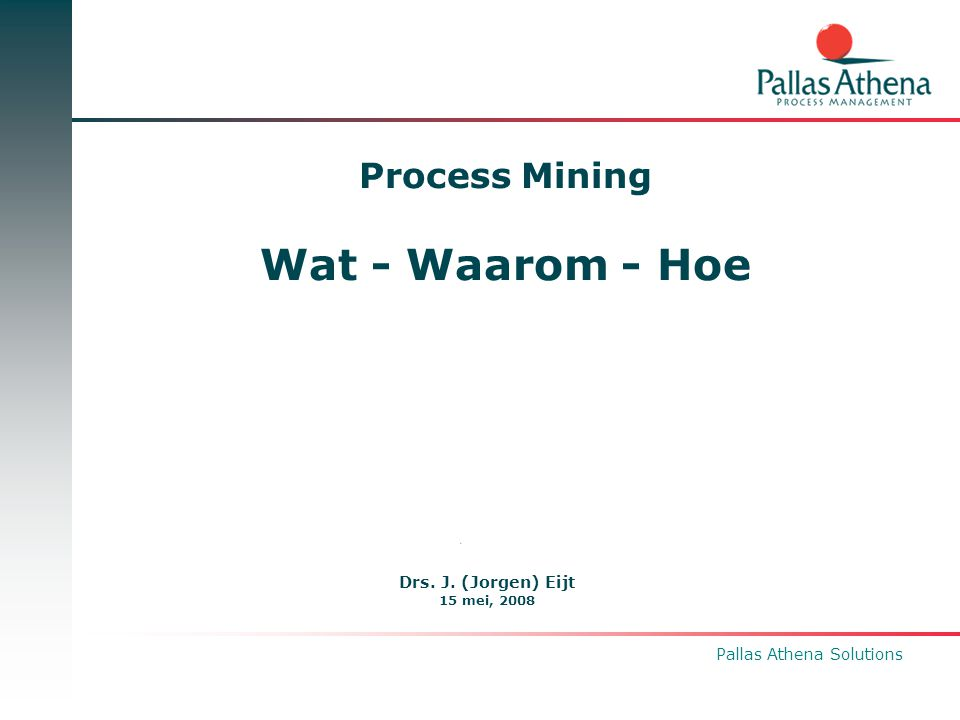 Pallas Athena Solutions Process Mining Wat - Waarom - Hoe Drs. J. (Jorgen) Eijt 15 mei, 2008