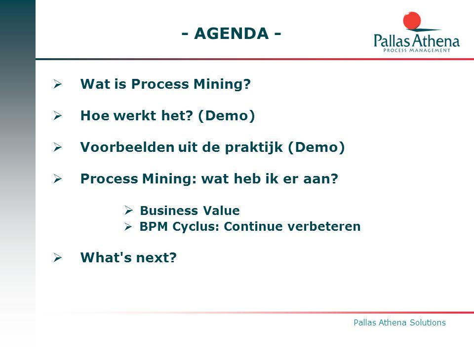 Pallas Athena Solutions - AGENDA -  Wat is Process Mining?  Hoe werkt het? (Demo)  Voorbeelden uit de praktijk (Demo)  Process Mining: wat heb ik