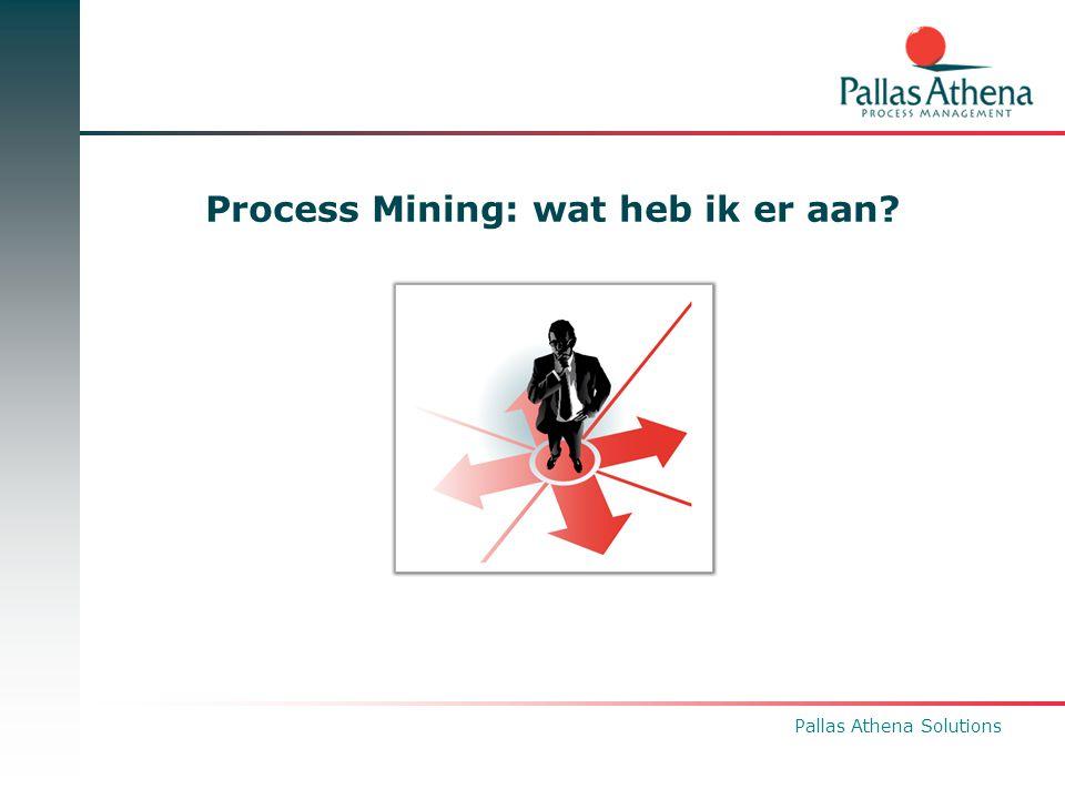 Pallas Athena Solutions Business Value Process Mining Verlaging doorlooptijd van Proces modellerings of Proces verbeteringstrajecten Sneller inzicht in proces dan traditionele BI wereld: Procesgericht en Animatie doet leven.