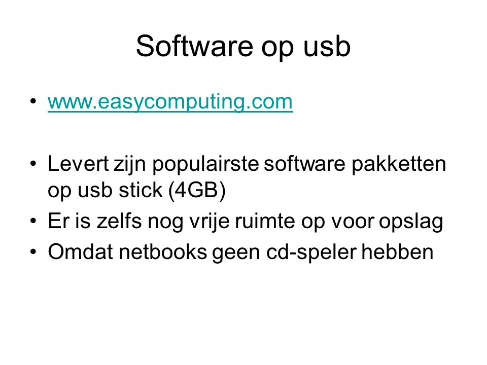 Software op usb www.easycomputing.com Levert zijn populairste software pakketten op usb stick (4GB) Er is zelfs nog vrije ruimte op voor opslag Omdat netbooks geen cd-speler hebben
