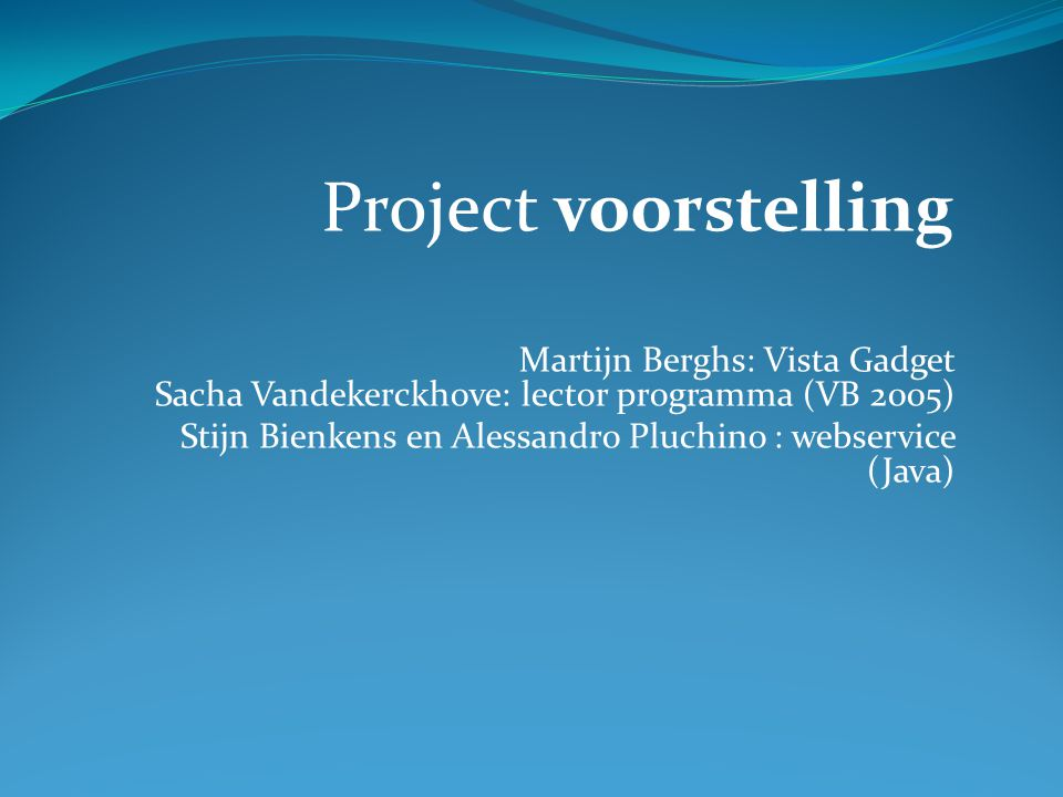 Martijn Berghs: Vista Gadget Sacha Vandekerckhove: lector programma (VB 2005) Stijn Bienkens en Alessandro Pluchino : webservice (Java) Project voorstelling