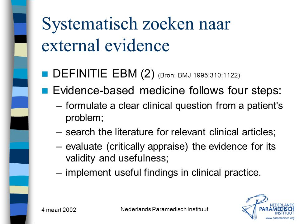 4 maart 2002 Nederlands Paramedisch Instituut Systematisch zoeken naar external evidence DEFINITIE EBM (2) (Bron: BMJ 1995;310:1122) Evidence-based medicine follows four steps: –formulate a clear clinical question from a patient s problem; –search the literature for relevant clinical articles; –evaluate (critically appraise) the evidence for its validity and usefulness; –implement useful findings in clinical practice.