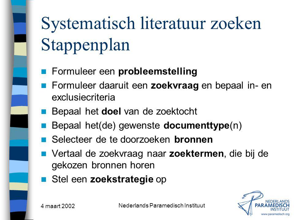 4 maart 2002 Nederlands Paramedisch Instituut Systematisch literatuur zoeken Stappenplan Formuleer een probleemstelling Formuleer daaruit een zoekvraa