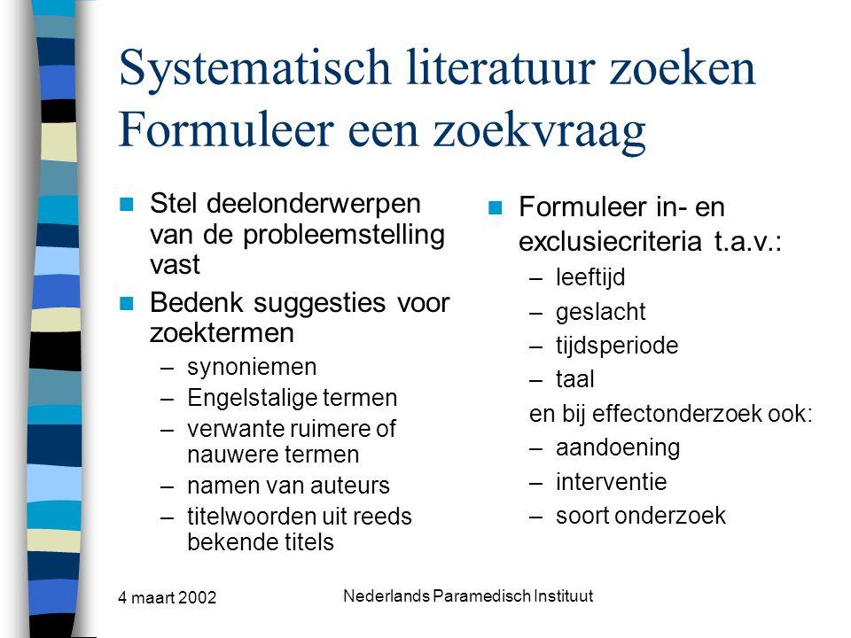 4 maart 2002 Nederlands Paramedisch Instituut Systematisch literatuur zoeken Formuleer een zoekvraag Stel deelonderwerpen van de probleemstelling vast