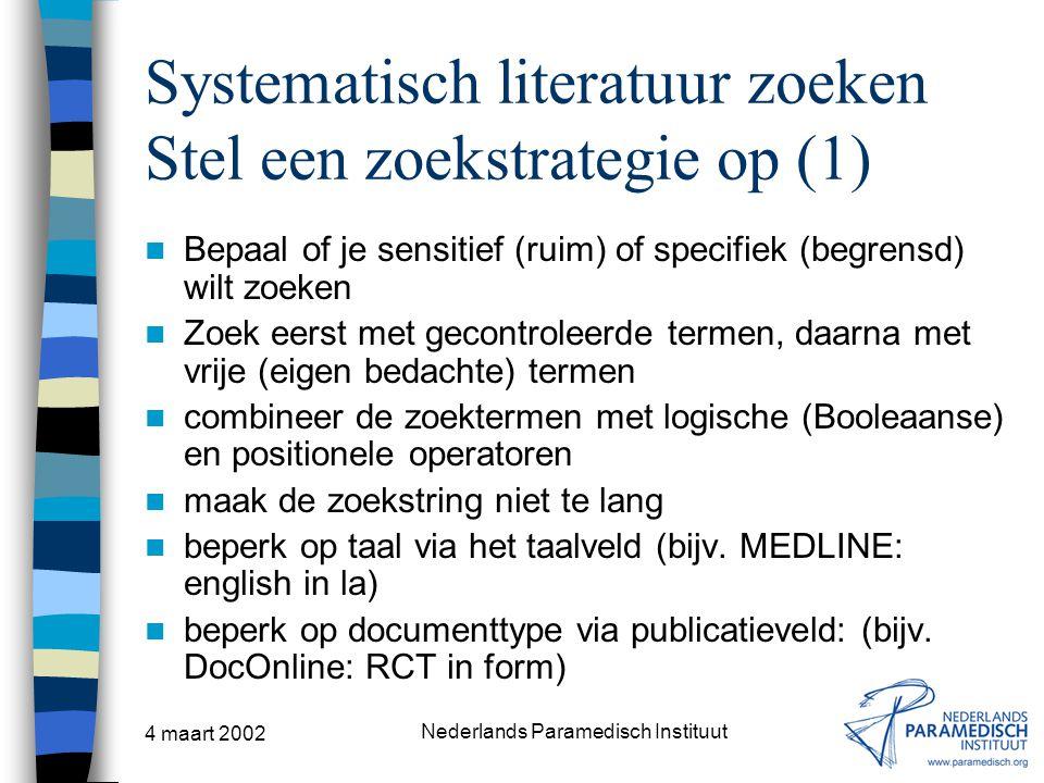 4 maart 2002 Nederlands Paramedisch Instituut Systematisch literatuur zoeken Stel een zoekstrategie op (1) Bepaal of je sensitief (ruim) of specifiek