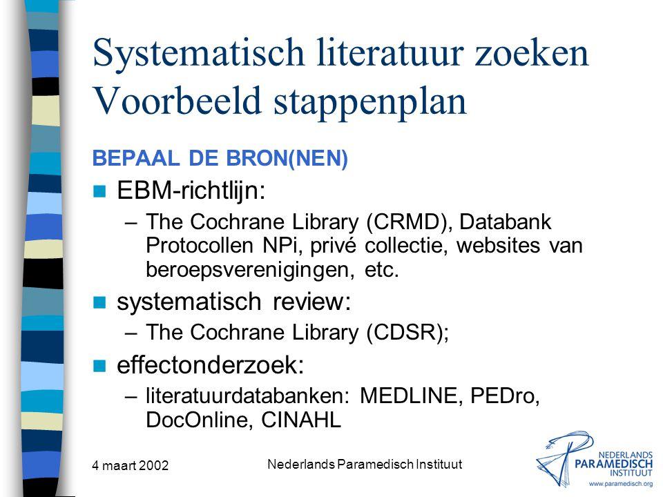 4 maart 2002 Nederlands Paramedisch Instituut Systematisch literatuur zoeken Voorbeeld stappenplan BEPAAL DE BRON(NEN) EBM-richtlijn: –The Cochrane Li