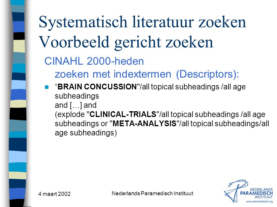4 maart 2002 Nederlands Paramedisch Instituut Systematisch literatuur zoeken Voorbeeld gericht zoeken CINAHL 2000-heden zoeken met indextermen (Descriptors): BRAIN CONCUSSION /all topical subheadings /all age subheadings and […] and (explode CLINICAL-TRIALS /all topical subheadings /all age subheadings or META-ANALYSIS /all topical subheadings/all age subheadings)