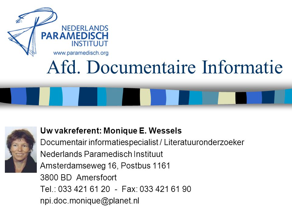Afd. Documentaire Informatie Uw vakreferent: Monique E. Wessels Documentair informatiespecialist / Literatuuronderzoeker Nederlands Paramedisch Instit