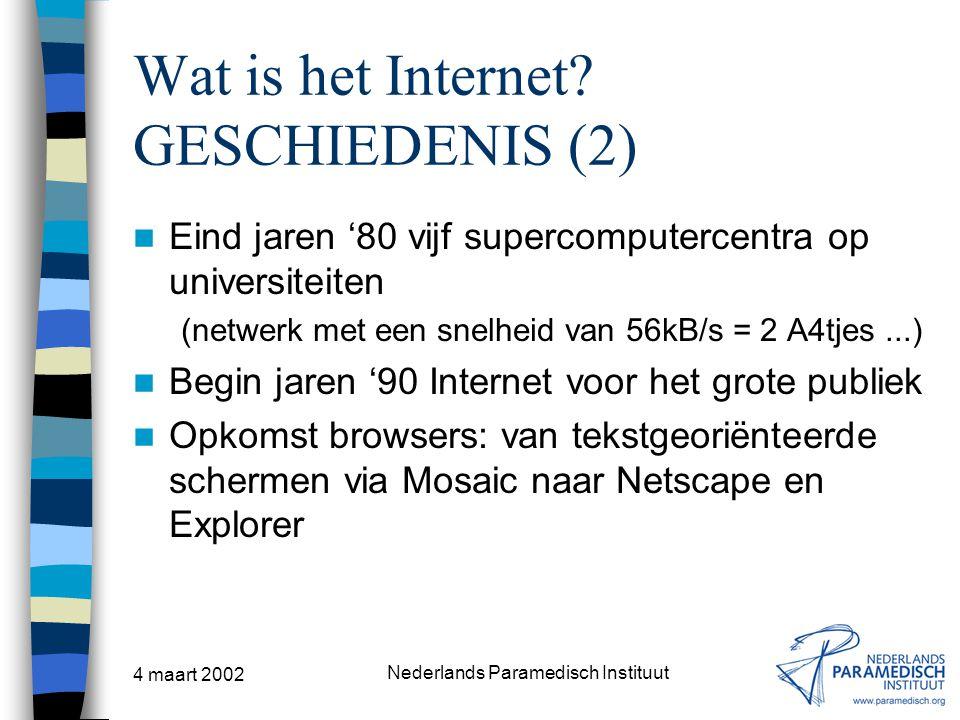 4 maart 2002 Nederlands Paramedisch Instituut Wat is het Internet? GESCHIEDENIS (2) Eind jaren '80 vijf supercomputercentra op universiteiten (netwerk