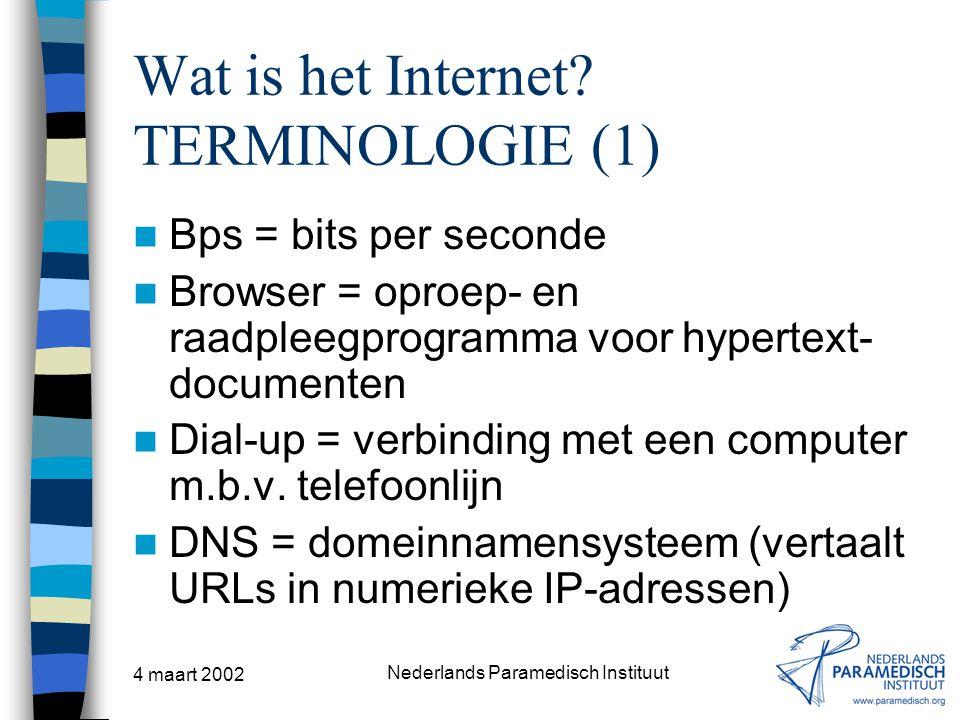 4 maart 2002 Nederlands Paramedisch Instituut Wat is het Internet? TERMINOLOGIE (1) Bps = bits per seconde Browser = oproep- en raadpleegprogramma voo
